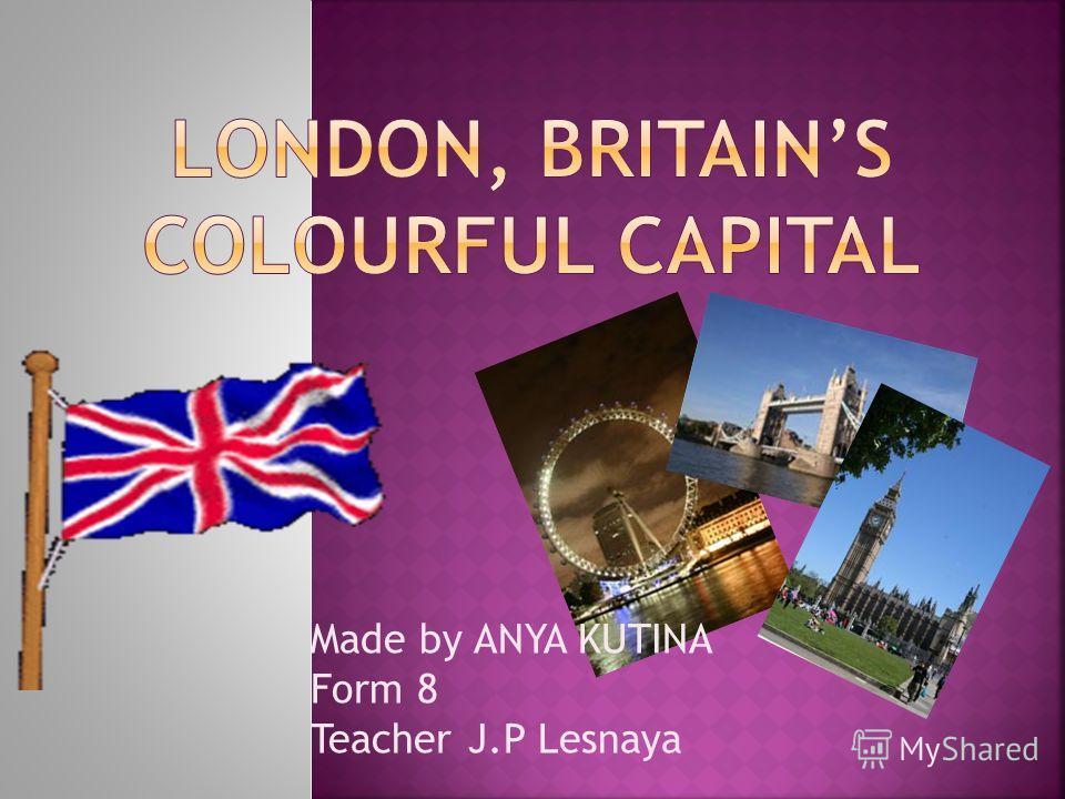 Made by ANYA KUTINA Form 8 Teacher J.P Lesnaya