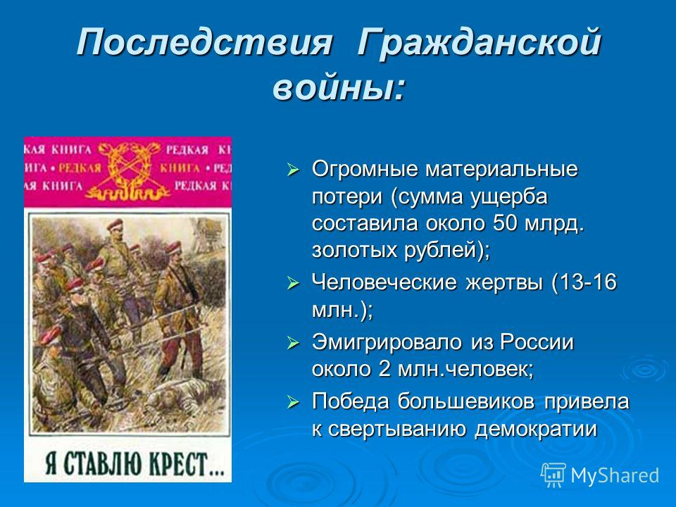 Последствия Гражданской войны: Огромные материальные потери (сумма ущерба составила около 50 млрд. золотых рублей); Человеческие жертвы (13-16 млн.); Эмигрировало из России около 2 млн.человек; Победа большевиков привела к свертыванию демократии