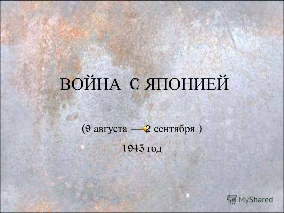 ВОЙНА C ЯПОНИЕЙ (9 августа 2 сентября ) 1945 год
