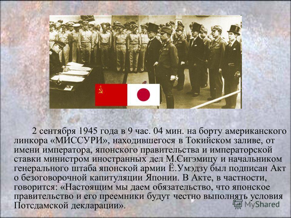 2 сентября 1945 года в 9 час. 04 мин. на борту американского линкора «МИССУРИ», находившегося в Токийском заливе, от имени императора, японского правительства и императорской ставки министром иностранных дел М.Сигэмицу и начальником генерального штаб
