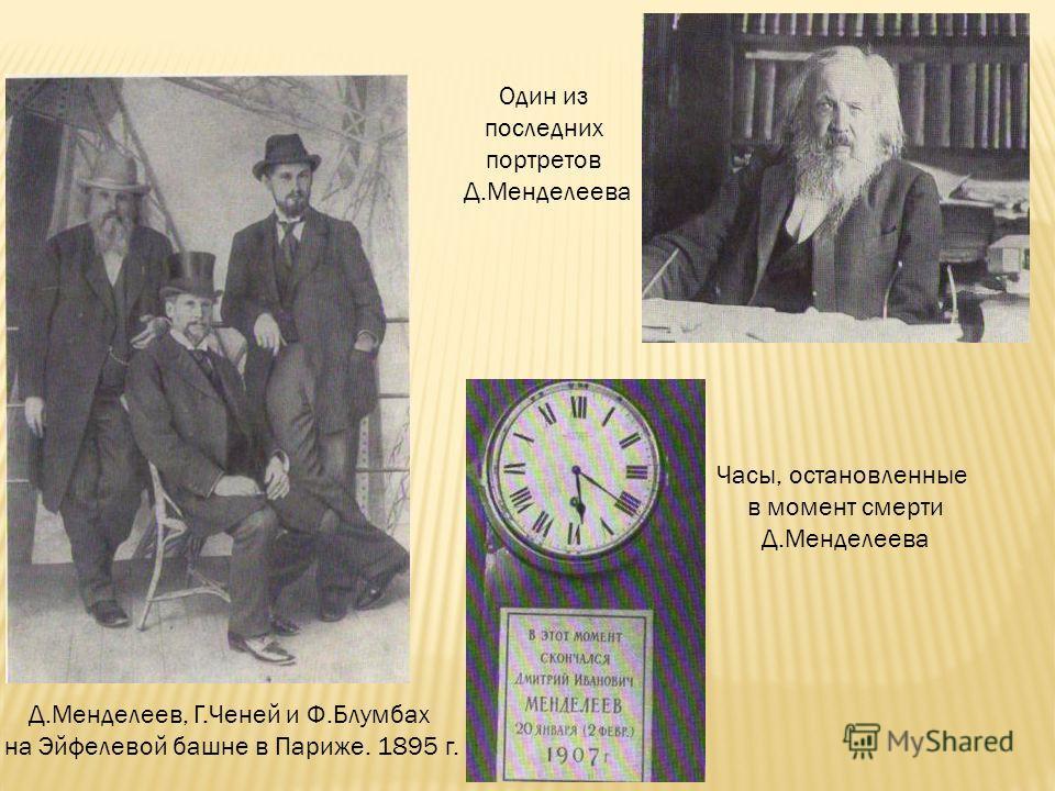 Д.Менделеев, Г.Ченей и Ф.Блумбах на Эйфелевой башне в Париже. 1895 г. Один из последних портретов Д.Менделеева Часы, остановленные в момент смерти Д.Менделеева