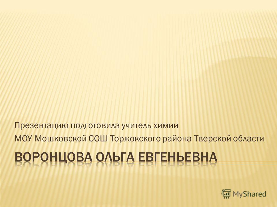 Презентацию подготовила учитель химии МОУ Мошковской СОШ Торжокского района Тверской области