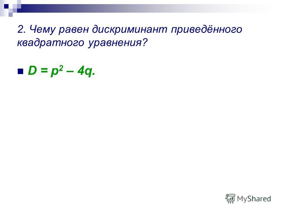 1. Запишите формулу приведённого квадратного уравнения. x 2 + px + q = 0