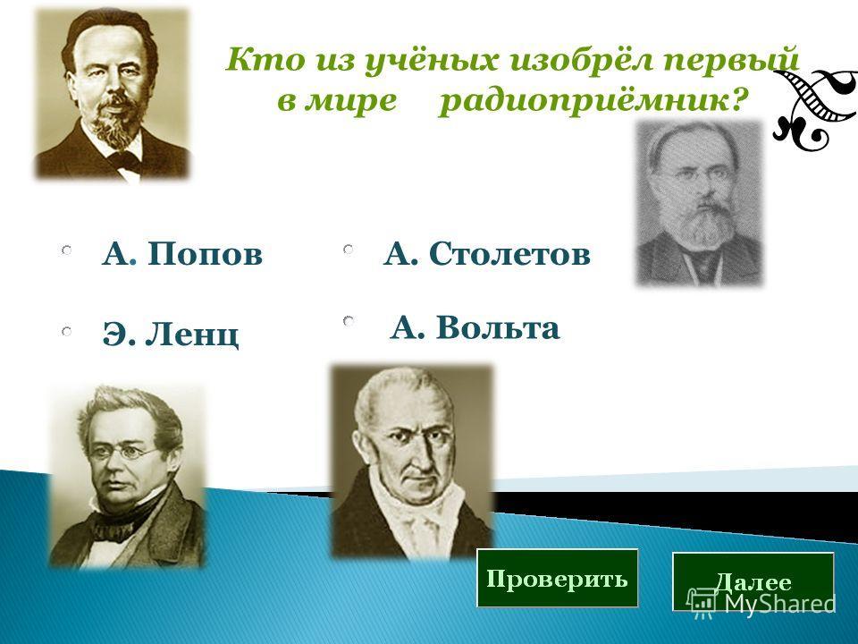Кто из учёных изобрёл первый в мире радиоприёмник? А. Попов Э. Ленц А. Столетов А. Вольта