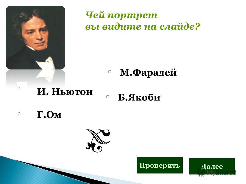 И. Ньютон Г.Ом Чей портрет вы видите на слайде? М.Фарадей Б.Якоби