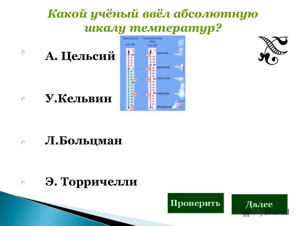 Какой учёный ввёл абсолютную шкалу температур? А. Цельсий У.Кельвин Л.Больцман Э. Торричелли