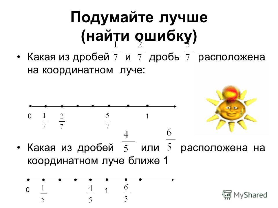Подумайте лучше (найти ошибку) Какая из дробей и дробь расположена на координатном луче: Какая из дробей или расположена на координатном луче ближе 1 010 1