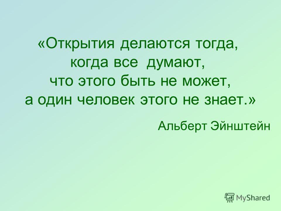 «Открытия делаются тогда, когда все думают, что этого быть не может, а один человек этого не знает.» Альберт Эйнштейн