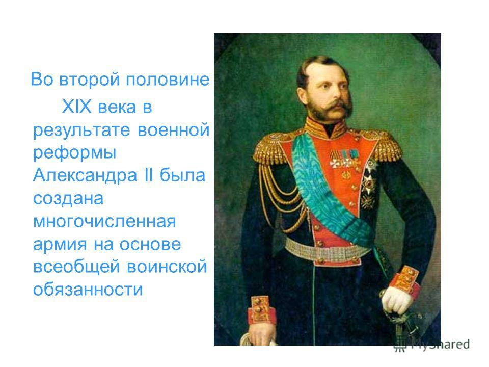 Во второй половине XIX века в результате военной реформы Александра II была создана многочисленная армия на основе всеобщей воинской обязанности