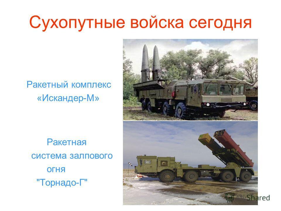 Сухопутные войска сегодня Ракетный комплекс «Искандер-М» Ракетная система залпового огня Торнадо-Г
