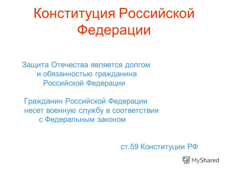 Конституция Российской Федерации Защита Отечества является долгом и обязанностью гражданина Российской Федерации Гражданин Российской Федерации несет военную службу в соответствии с Федеральным законом ст.59 Конституции РФ