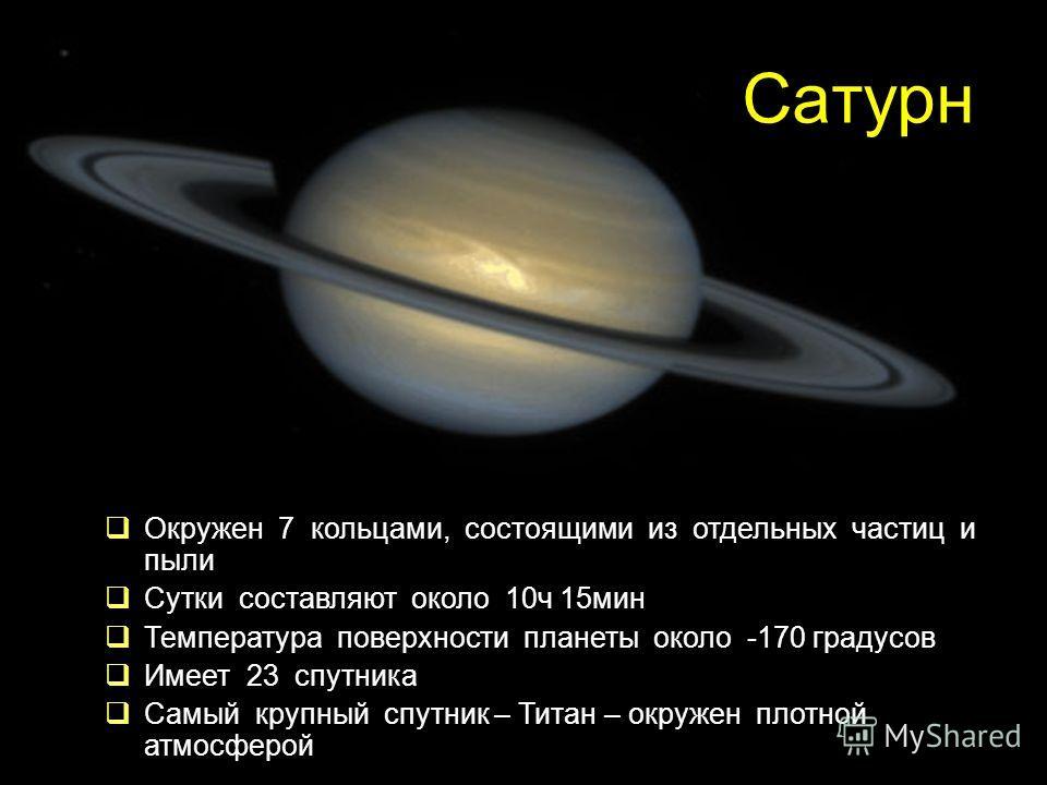 Сатурн Окружен 7 кольцами, состоящими из отдельных частиц и пыли Сутки составляют около 10ч 15мин Температура поверхности планеты около -170 градусов Имеет 23 спутника Самый крупный спутник – Титан – окружен плотной атмосферой