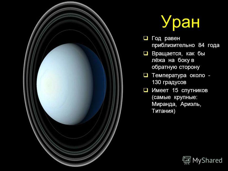 Уран Год равен приблизительно 84 года Вращается, как бы лёжа на боку в обратную сторону Температура около - 130 градусов Имеет 15 спутников (самые крупные: Миранда, Ариэль, Титания)