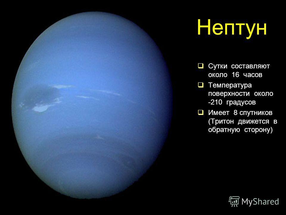 Нептун Сутки составляют около 16 часов Температура поверхности около -210 градусов Имеет 8 спутников (Тритон движется в обратную сторону)