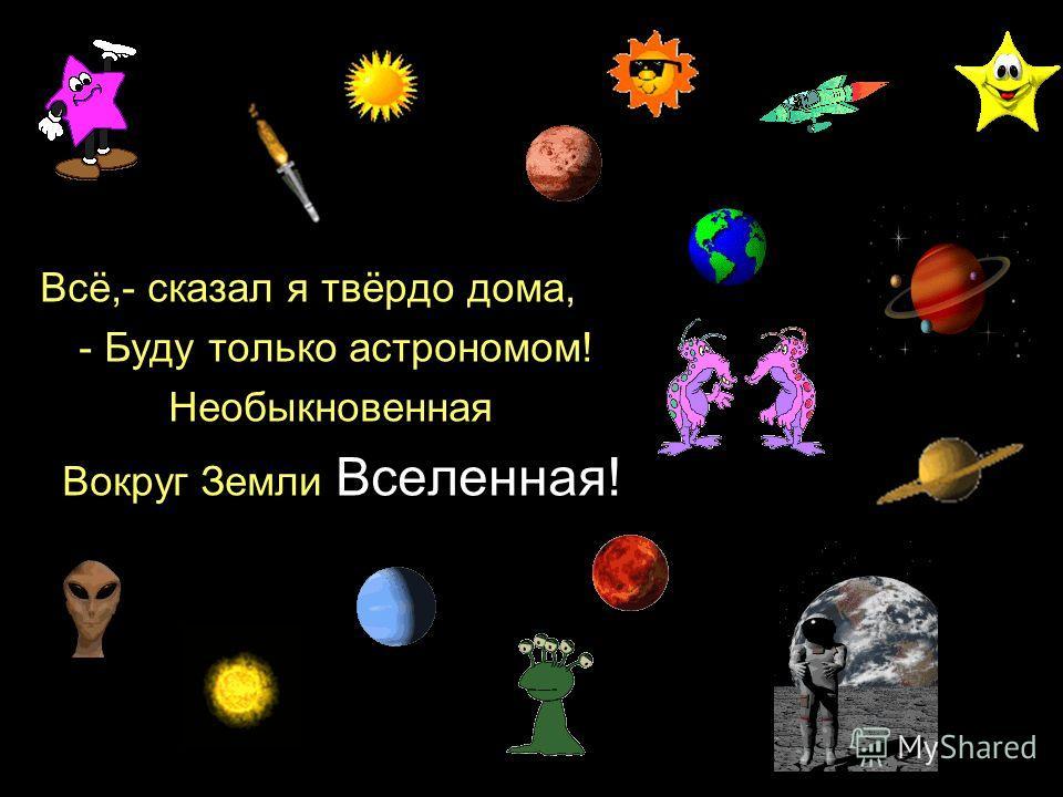 Всё,- сказал я твёрдо дома, - Буду только астрономом! Необыкновенная Вокруг Земли Вселенная!