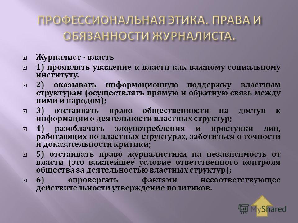 Журналист - власть 1) проявлять уважение к власти как важному социальному институту. 2) оказывать информационную поддержку властным структурам (осуществлять прямую и обратную связь между ними и народом); 3) отстаивать право общественности на доступ к