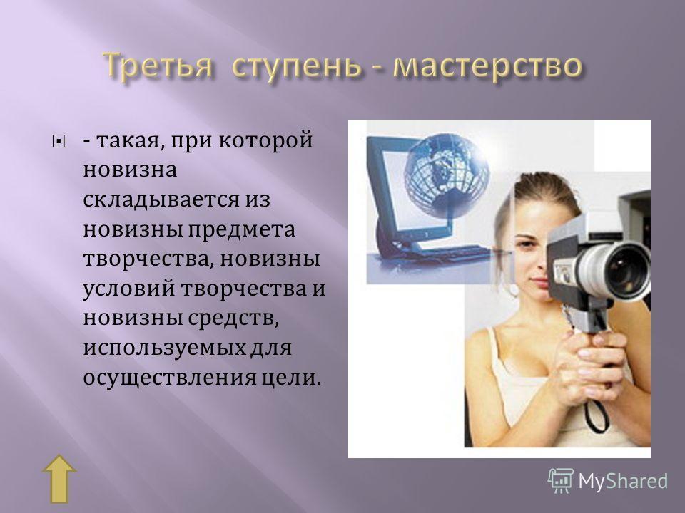 - такая, при которой новизна складывается из новизны предмета творчества, новизны условий творчества и новизны средств, используемых для осуществления цели.