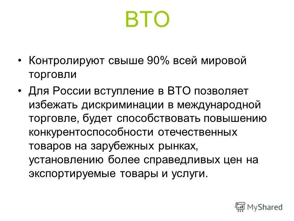 ВТО Контролируют свыше 90% всей мировой торговли Для России вступление в ВТО позволяет избежать дискриминации в международной торговле, будет способствовать повышению конкурентоспособности отечественных товаров на зарубежных рынках, установлению боле