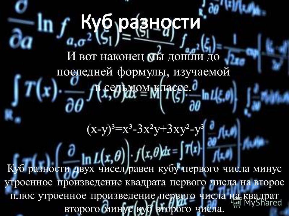 И вот наконец мы дошли до последней формулы, изучаемой в седьмом классе. (x-y)³=x³-3x²y+3xy²-y³ Куб разности двух чисел равен кубу первого числа минус утроенное произведение квадрата первого числа на второе плюс утроенное произведение первого числа н