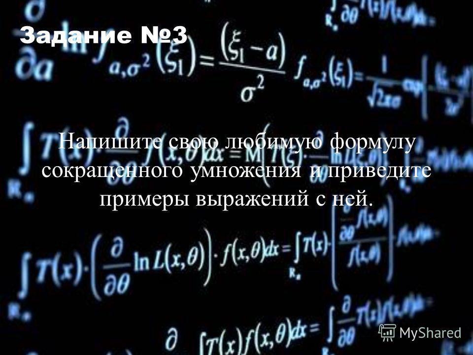 Задание 3 Напишите свою любимую формулу сокращенного умножения и приведите примеры выражений с ней.