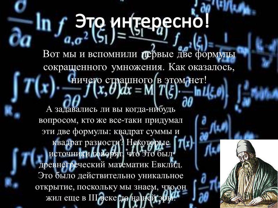 Вот мы и вспомнили первые две формулы сокращенного умножения. Как оказалось, ничего страшного в этом нет! А задавались ли вы когда-нибудь вопросом, кто же все-таки придумал эти две формулы: квадрат суммы и квадрат разности? Некоторые источники говоря