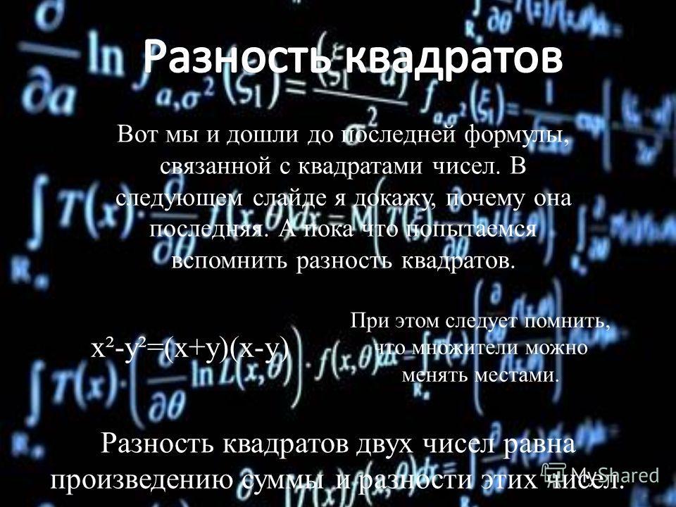 Вот мы и дошли до последней формулы, связанной с квадратами чисел. В следующем слайде я докажу, почему она последняя. А пока что попытаемся вспомнить разность квадратов. x²-y²=(x+y)(x-y) Разность квадратов двух чисел равна произведению суммы и разнос