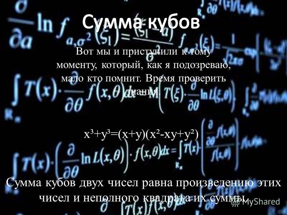 Вот мы и приступили к тому моменту, который, как я подозреваю, мало кто помнит. Время проверить знания. x³+y³=(x+y)(x²-xy+y²) Сумма кубов двух чисел равна произведению этих чисел и неполного квадрата их суммы.