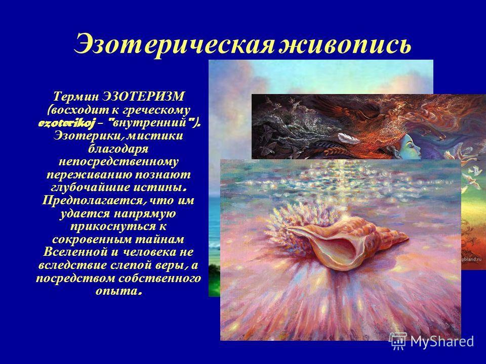 Эзотерическая ж ивопись Термин ЭЗОТЕРИЗМ ( восходит к греческому ezoterikoj -