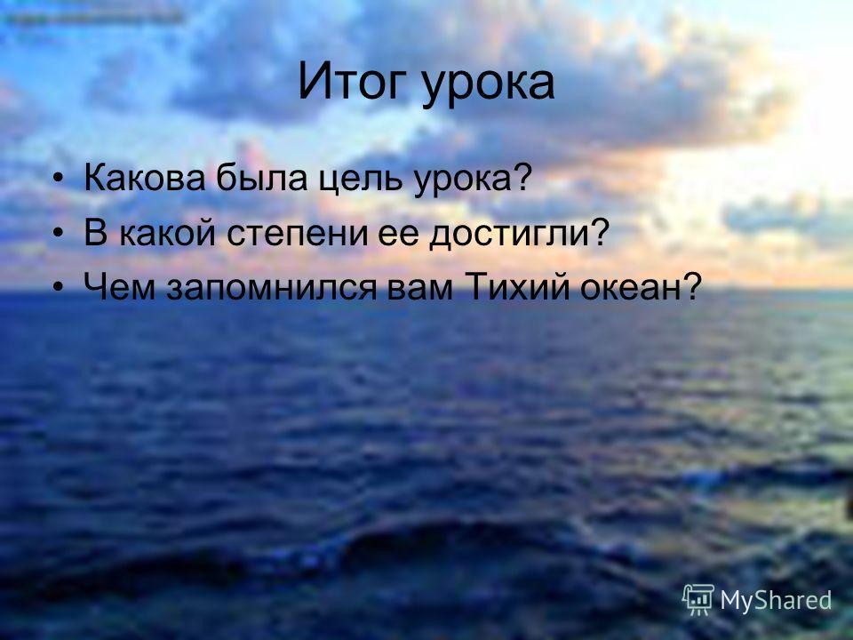 Какова была цель урока? В какой степени ее достигли? Чем запомнился вам Тихий океан? Итог урока