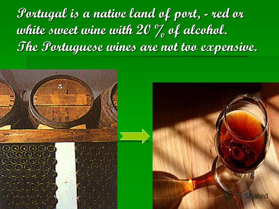 Portugal is a native land of port, - red or white sweet wine with 20 % of alcohol. The Portuguese wines are not too expensive.