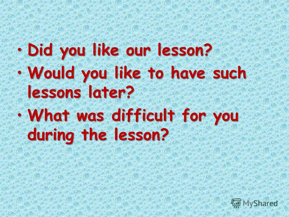 Did you like our lesson?Did you like our lesson? Would you like to have such lessons later?Would you like to have such lessons later? What was difficult for you during the lesson?What was difficult for you during the lesson?