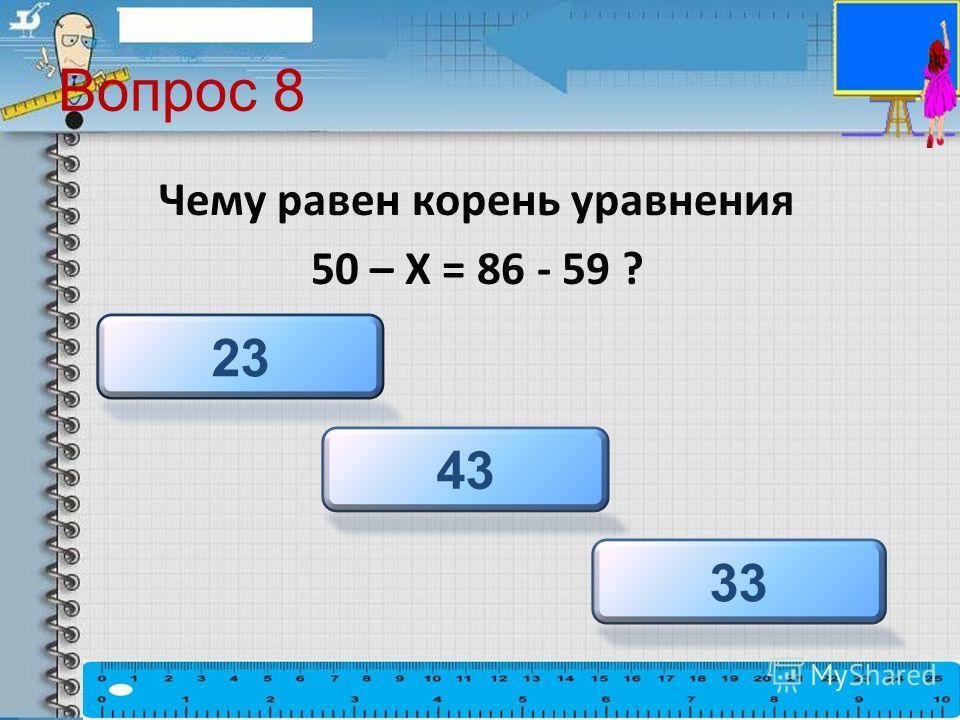 Вопрос 8 Чему равен корень уравнения 50 – Х = 86 - 59 ? 33 43 23