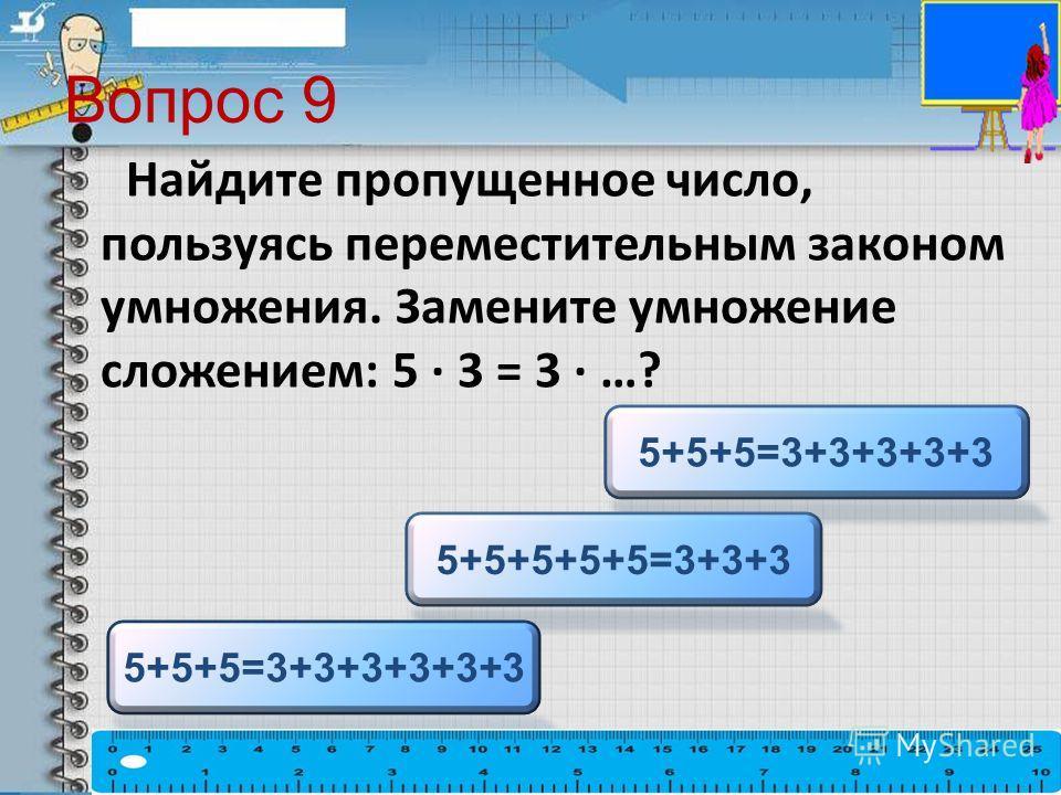 Вопрос 9 Найдите пропущенное число, пользуясь переместительным законом умножения. Замените умножение сложением: 5 · 3 = 3 · …? 5+5+5=3+3+3+3+3 5+5+5+5+5=3+3+3 5+5+5=3+3+3+3+3+3
