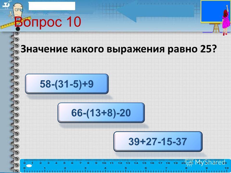 Вопрос 10 Значение какого выражения равно 25? 66-(13+8)-20 58-(31-5)+9 39+27-15-37