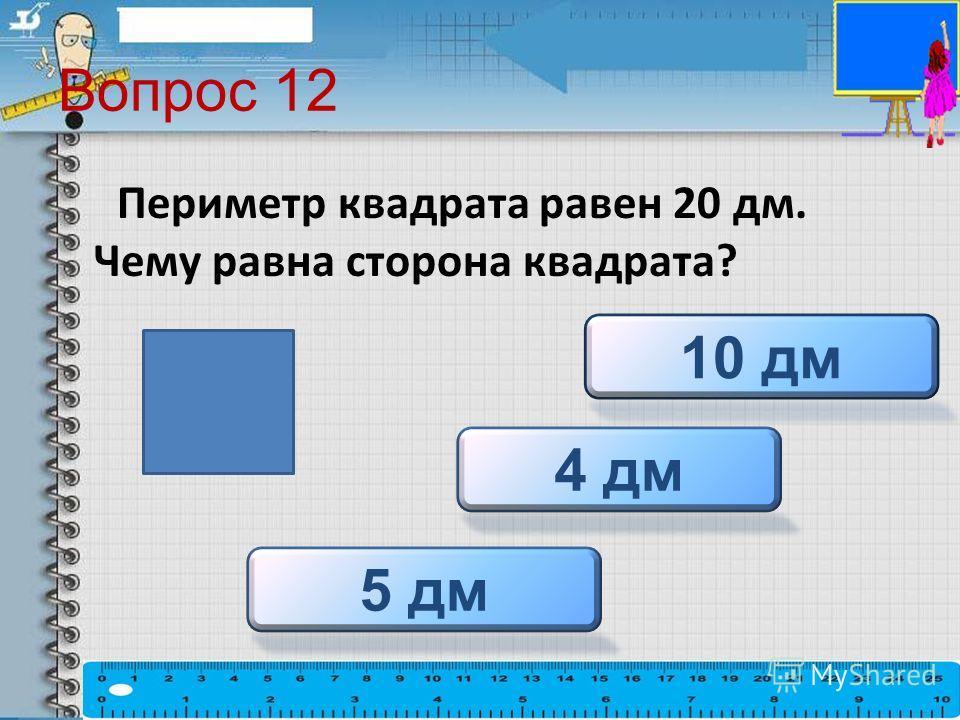 Вопрос 12 Периметр квадрата равен 20 дм. Чему равна сторона квадрата? 5 дм 4 дм 10 дм