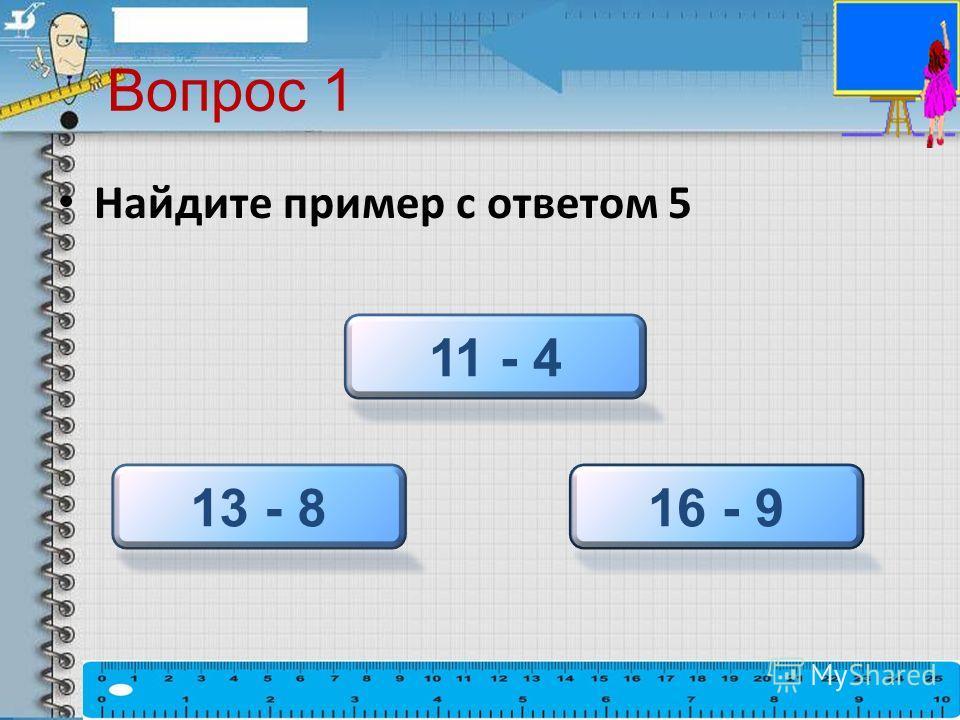 Вопрос 1 Найдите пример с ответом 5 13 - 8 11 - 4 16 - 9