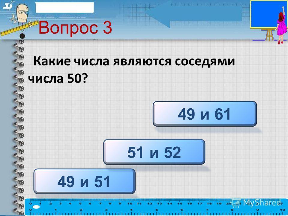 Вопрос 3 Какие числа являются соседями числа 50? 49 и 51 51 и 52 49 и 61