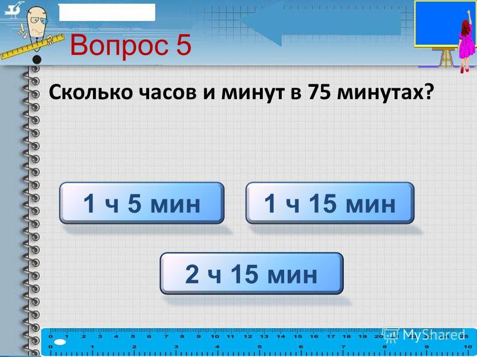 Вопрос 5 Сколько часов и минут в 75 минутах? 1 ч 15 мин1 ч 5 мин 2 ч 15 мин