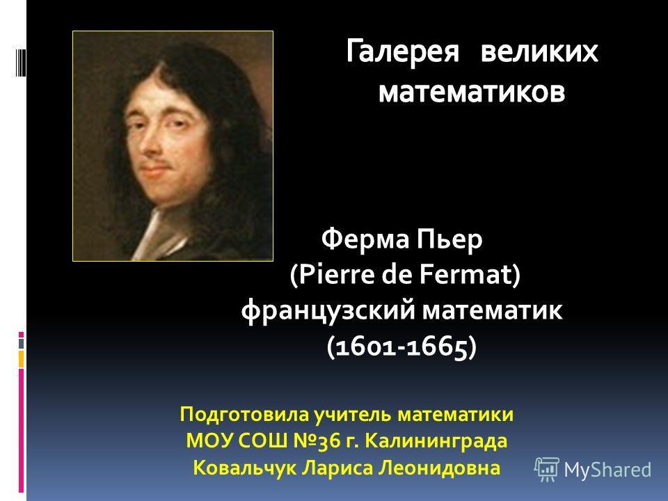Ферма Пьер (Pierre de Fermat) французский математик (1601-1665) Подготовила учитель математики МОУ СОШ 36 г. Калининграда Ковальчук Лариса Леонидовна
