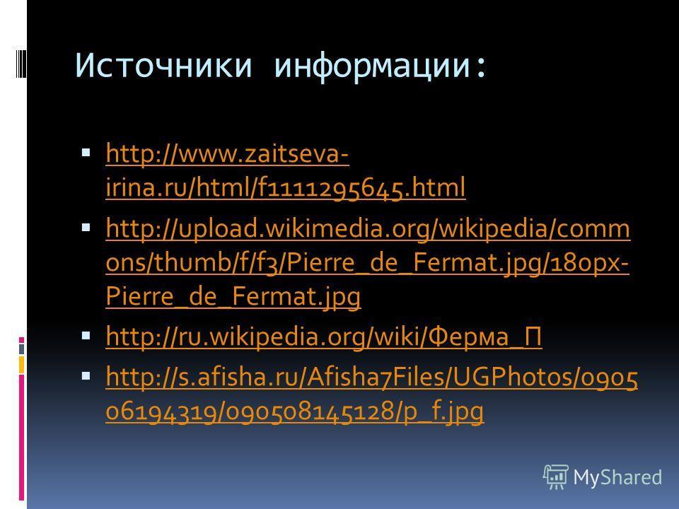 Источники информации: http://www.zaitseva- irina.ru/html/f1111295645.html http://www.zaitseva- irina.ru/html/f1111295645.html http://upload.wikimedia.org/wikipedia/comm ons/thumb/f/f3/Pierre_de_Fermat.jpg/180px- Pierre_de_Fermat.jpg http://upload.wik