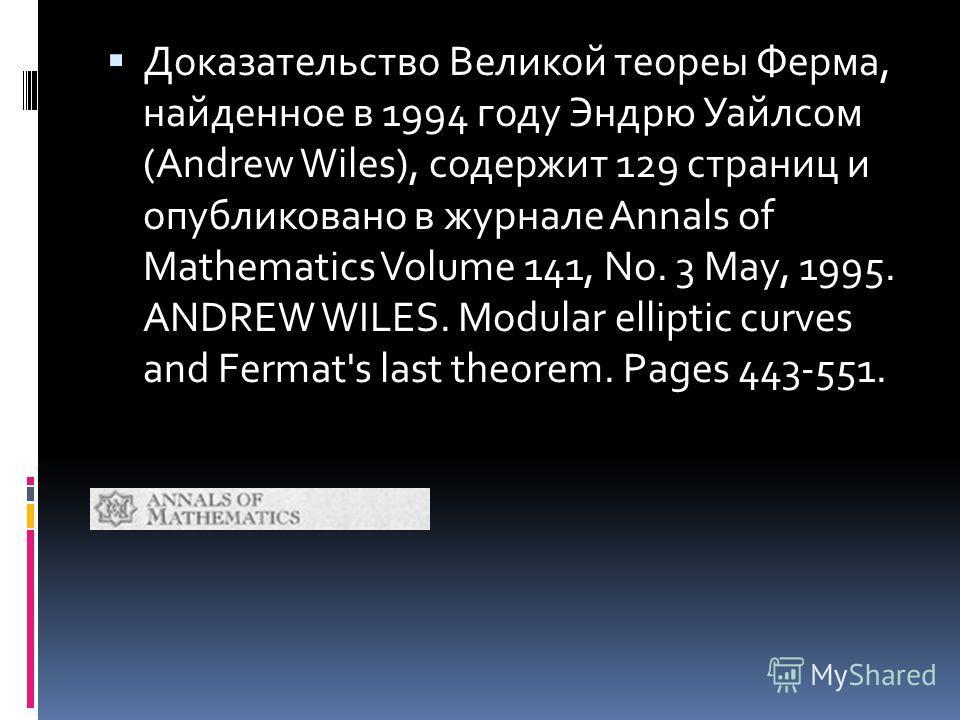 Доказательство Великой теореы Ферма, найденное в 1994 году Эндрю Уайлсом (Andrew Wiles), содержит 129 страниц и опубликовано в журнале Annals of Mathematics Volume 141, No. 3 May, 1995. ANDREW WILES. Modular elliptic curves and Fermat's last theorem.
