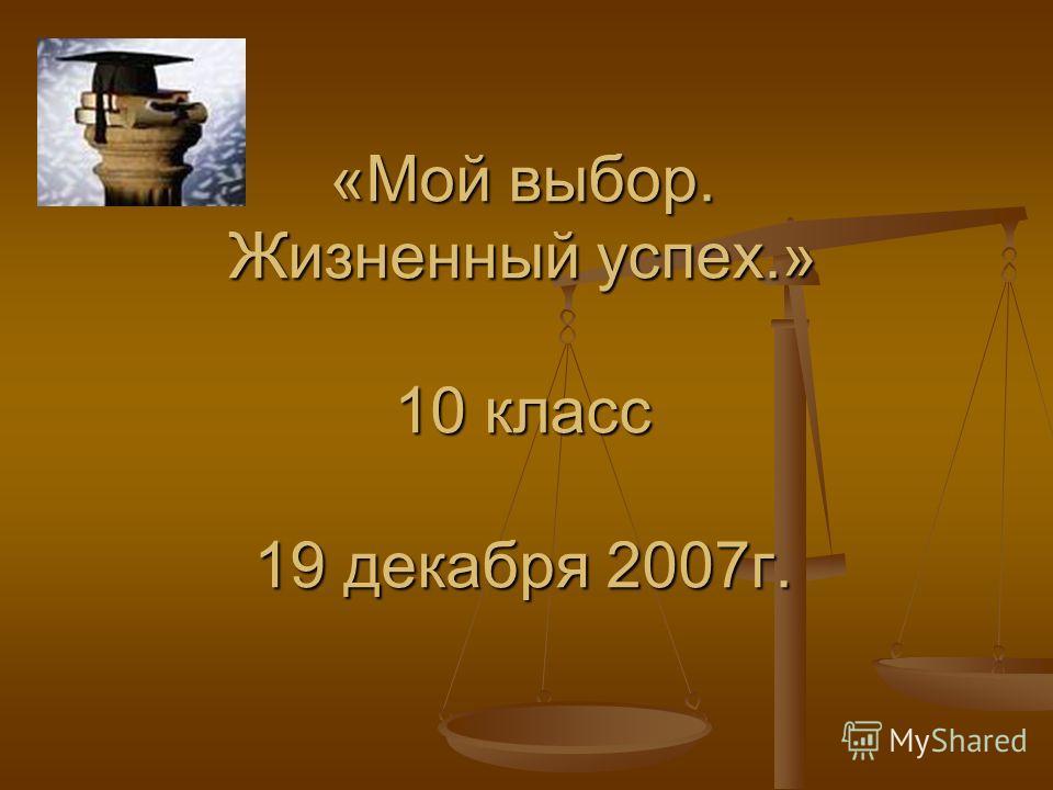 «Мой выбор. Жизненный успех.» 10 класс 19 декабря 2007г.