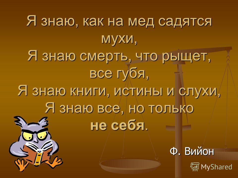 Я знаю, как на мед садятся мухи, Я знаю смерть, что рыщет, все губя, Я знаю книги, истины и слухи, Я знаю все, но только не себя. Ф. Вийон Ф. Вийон