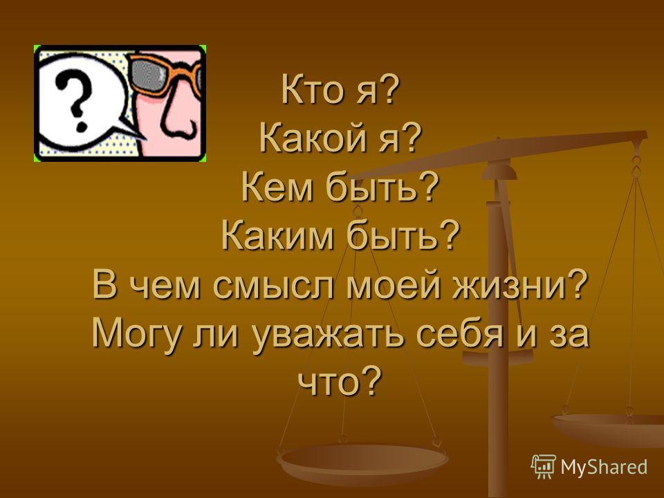 Кто я? Какой я? Кем быть? Каким быть? В чем смысл моей жизни? Могу ли уважать себя и за что?