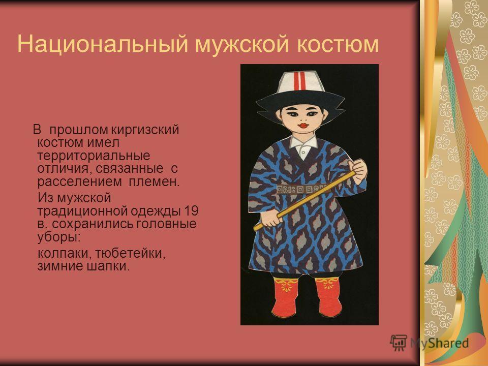 Национальный мужской костюм В прошлом киргизский костюм имел территориальные отличия, связанные с расселением племен. Из мужской традиционной одежды 19 в. сохранились головные уборы: колпаки, тюбетейки, зимние шапки.