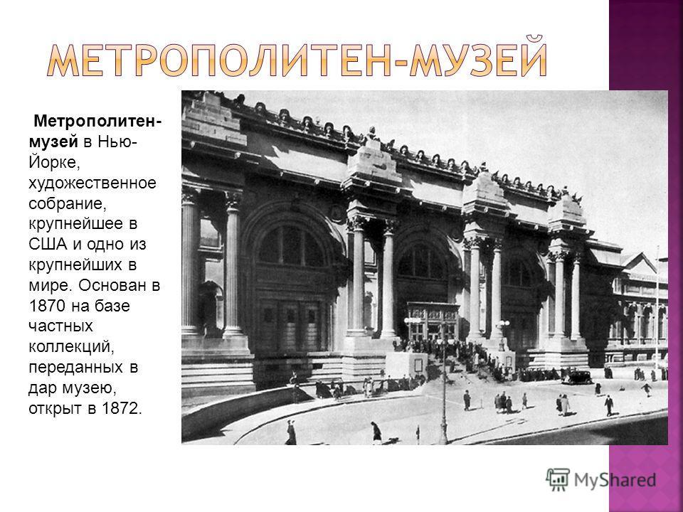 Метрополитен- музей в Нью- Йорке, художественное собрание, крупнейшее в США и одно из крупнейших в мире. Основан в 1870 на базе частных коллекций, переданных в дар музею, открыт в 1872.
