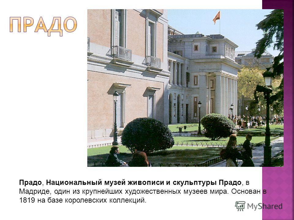 Прадо, Национальный музей живописи и скульптуры Прадо, в Мадриде, один из крупнейших художественных музеев мира. Основан в 1819 на базе королевских коллекций.