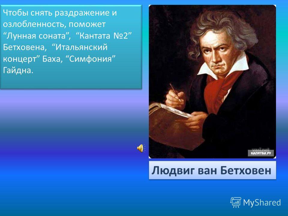 Чтобы снять раздражение и озлобленность, поможет Лунная соната, Кантата 2 Бетховена, Итальянский концерт Баха, Симфония Гайдна. Людвиг ван Бетховен