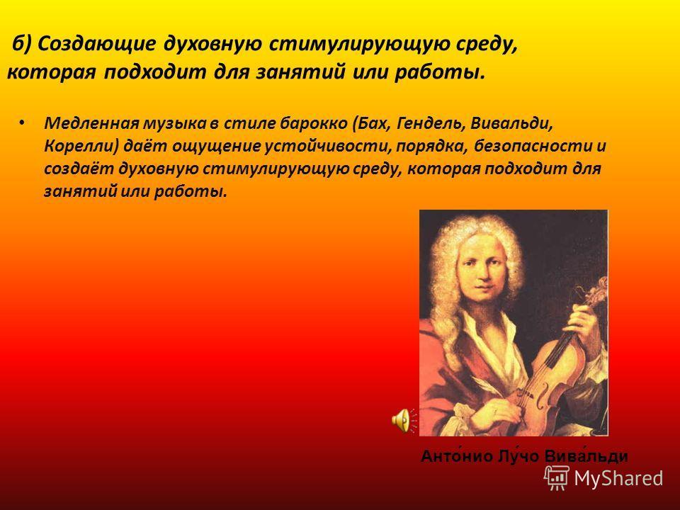 б) Создающие духовную стимулирующую среду, которая подходит для занятий или работы. Медленная музыка в стиле барокко (Бах, Гендель, Вивальди, Корелли) даёт ощущение устойчивости, порядка, безопасности и создаёт духовную стимулирующую среду, которая п