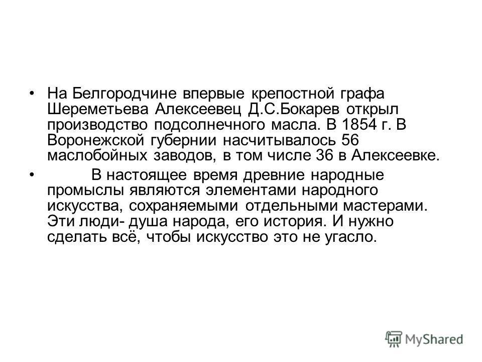 На Белгородчине впервые крепостной графа Шереметьева Алексеевец Д.С.Бокарев открыл производство подсолнечного масла. В 1854 г. В Воронежской губернии насчитывалось 56 маслобойных заводов, в том числе 36 в Алексеевке. В настоящее время древние народны